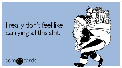 Funny Christmas Season Ecard: I really don't feel like carrying all this shit.