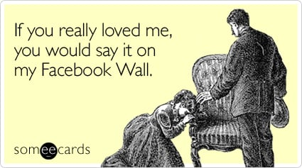 Funny Thinking Of You Ecard: If you really loved me, you would say it on my Facebook Wall.