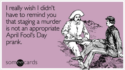 someecards.com - I really wish I didn't have to remind you that staging a murder is not an appropriate April Fool's Day prank