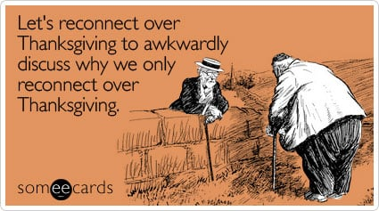 someecards.com - Let's reconnect over Thanksgiving to awkwardly discuss why we only reconnect over Thanksgiving
