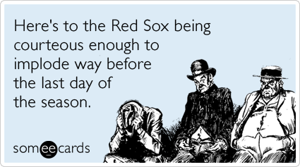 someecards.com - Here's to the Red Sox being courteous enough to implode way before the last day of the season.