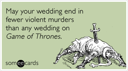 May your wedding end in fewer violent murders than any wedding on Game of Thrones.