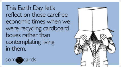 This Earth Day, let's reflect on those carefree economic times when we were recycling cardboard boxes rather than contemplating living in them