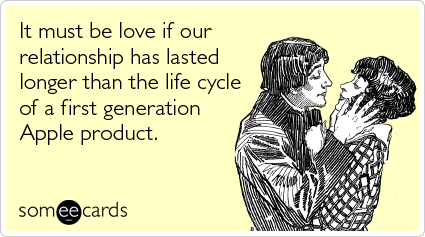 Funny Thinking Of You Ecard: It must be love if our relationship has lasted longer than the life cycle of a first generation Apple product.