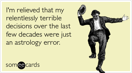 Funny Somewhat Topical Ecard: I'm relieved that my relentlessly terrible decisions over the last few decades were just an astrology error.