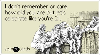 someecards.com - I don't remember or care how old you are but let's celebrate like you're 21