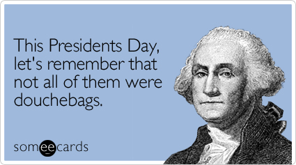 someecards.com - This Presidents Day, let's remember that not all of them were douchebags