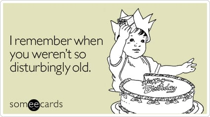 someecards.com - I remember when you weren't so disturbingly old