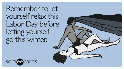 someecards.com - Remember to let yourself relax this Labor Day before letting yourself go this winter