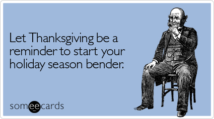 Funny Thanksgiving Ecard: Let Thanksgiving be a reminder to start your holiday season bender.