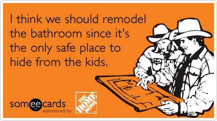 Funny The Home Depot Ecard: I think we should remodel the bathroom since it's the only safe place to hide from the kids.