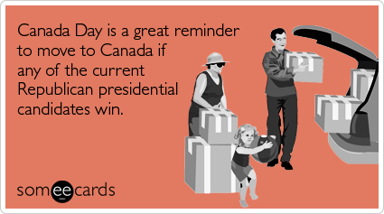 Funny Canada Day Ecard: Canada Day is a great reminder to move to Canada if any of the current Republican presidential candidates win.