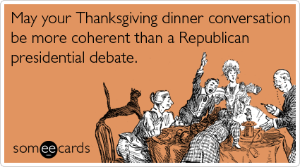 Funny Thanksgiving Ecard: May your Thanksgiving dinner conversation be more coherent than a Republican presidential debate.