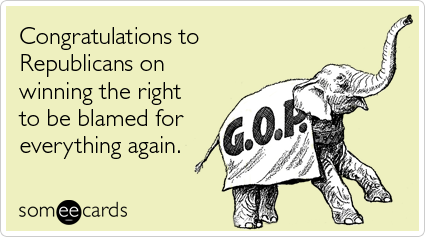 someecards.com - Congratulations to Republicans on winning the right to be blamed for everything again