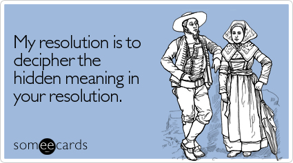 someecards.com - My resolution is to decipher the hidden meaning in your resolution