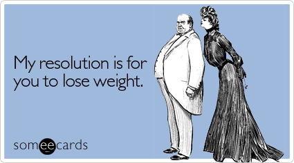 My resolution is for you to lose weight