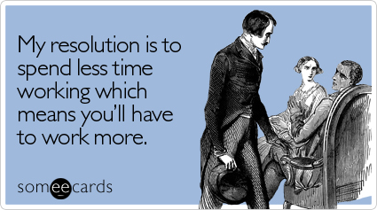 someecards.com - My resolution is to spend less time working which means you'll have to work more