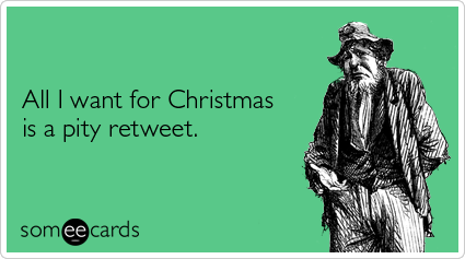 All I want for Christmas is a pity retweet.