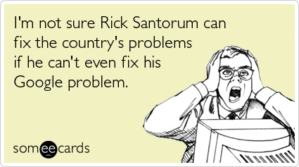 someecards.com - I'm not sure Rick Santorum can fix the country's problems if he can't even fix his Google problem