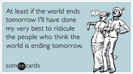 Funny Confession Ecard: At least if the world ends tomorrow I'll have done my very best to ridicule the people who think the world is ending tomorrow.
