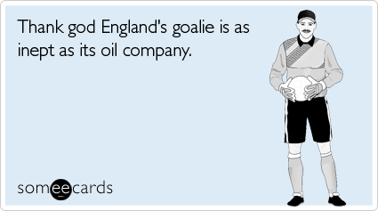 Thank god England's goalie is as inept as its oil company