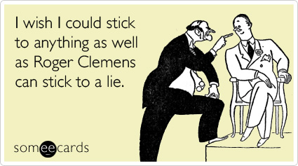 someecards.com - I wish I could stick to anything as well as Roger Clemens can stick to a lie