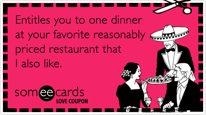 someecards.com - Love Coupon: Entitles you to one dinner at your favorite reasonably priced restaurant that I also like.