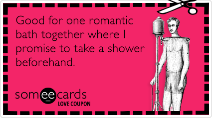 someecards.com - Love Coupon: Good for one romantic bath together where I promise to take a shower beforehand.
