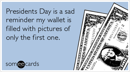 Funny Presidents Day Ecard: Presidents Day is a sad reminder my wallet is filled with pictures of only the first one.