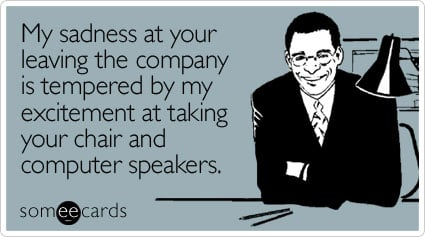 someecards.com - My sadness at your leaving the company is tempered by my excitement at taking your chair and computer speakers