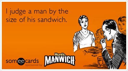 someecards.com - I judge a man by the size of his sandwich.