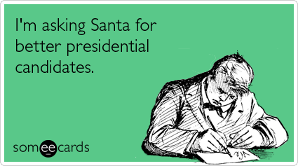 Funny Christmas Season Ecard: I'm asking Santa for better presidential candidates.