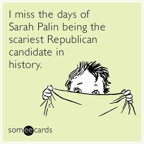 I miss the days of Sarah Palin being the scariest Republican candidate in history