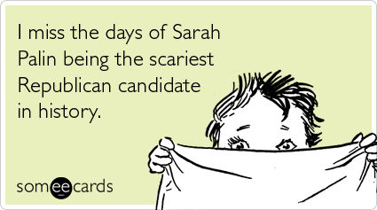 someecards.com - I miss the days of Sarah Palin being the scariest Republican candidate in history