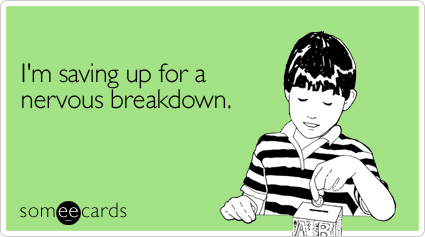 Funny Cry For Help Ecard: I'm saving up for a nervous breakdown.