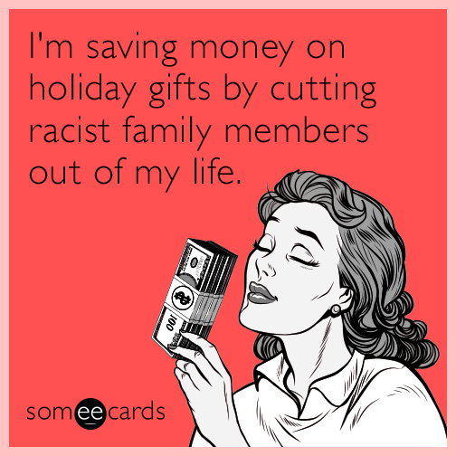 I'm saving money on holiday gifts by cutting racist family members out of my life.