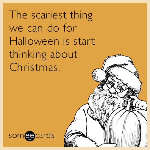 The scariest thing we can do for Halloween is start thinking about Christmas....
