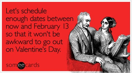 Let's schedule enough dates between now and February 13 so that it won't be awkward to go out on Valentine's Day