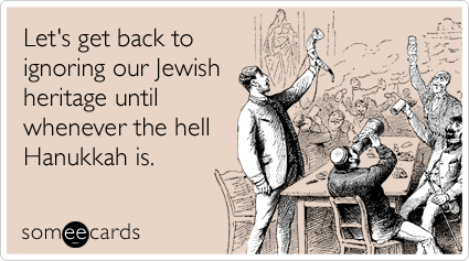 Let's get back to ignoring our Jewish heritage until whenever the hell Hanukkah is