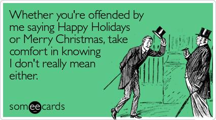 someecards.com - Whether you're offended by me saying Happy Holidays or Merry Christmas, take comfort in knowing I don't really mean either
