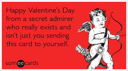 someecards.com - Happy Valentine's Day from a secret admirer who really exists and isn't just you sending this card to yourself