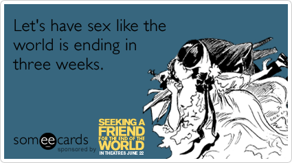 Let's have sex like the world is ending in three weeks.