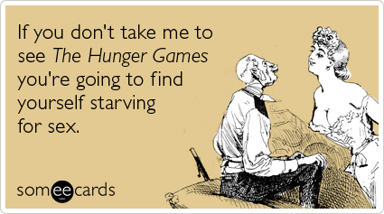 someecards.com - If you don't take me to see The Hunger Games you're going to find yourself starving for sex