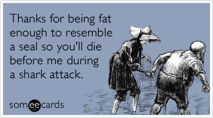 Funny Thanks Ecard: Thanks for being fat enough to resemble a seal so you'll die before me during a shark attack.