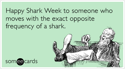 Happy Shark Week to someone who moves with the exact opposite frequency of a shark.