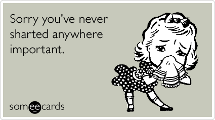 someecards.com - Sorry you've never sharted anywhere important.