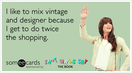 I like to mix vintage and designer because I get to do twice the shopping.
