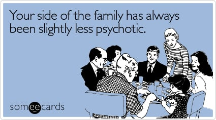 Your side of the family has always been slightly less psychotic