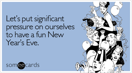 someecards.com - Let's put significant pressure on ourselves to have a fun New Year's Eve