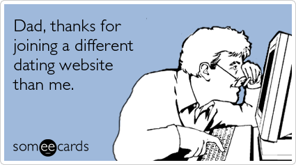 someecards.com - Dad, thanks for joining a different dating website than me